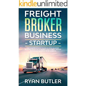 Freight Broker Business Startup: The Comprehensive Guide on How to Start, Manage and Scale a Profitable Freight…