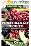 Pomegranate Recipes: 40 Quick & Easy Gluten Free Low Cholesterol Whole Foods Recipes full of Antioxidants & Phytochemicals