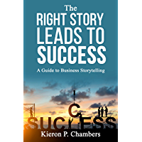 The Right Story Leads To Success: A Guide To Business Storytelling (English Edition)