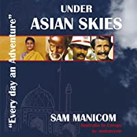 Under Asian Skies: Australia to Europe by Motorcycle - an Enthralling Journey Through One of the World's Most Colourful and Diverse Regions