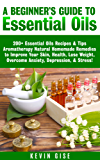 Essential Oils: A Beginner's Guide to Essential Oils. 200+ Essential Oils Recipes & Tips - Aromatherapy Natural Homemade Remedies to Improve Your Skin, ... & Overcome Anxiety! (English Edition)