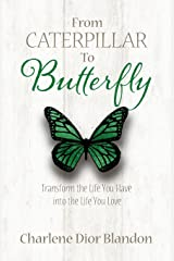 From Caterpillar to Butterfly: Transform the Life You Have into the Life You Love Paperback