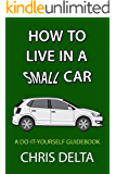 How To Live In A Small Car: A Do-It-Yourself Guide To Converting And Dwelling In Your Vehicle (English Edition)