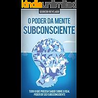 O PODER DO SUBCONSCIENTE: Aprenda Como Usar o Poder Ilimitado da Sua Mente Subconsciente Para Alcançar Tudo o Que Deseja Na vida, Mais Sucesso, Mais Saúde, Melhores Relações e Mais Felicidade