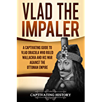 Vlad the Impaler: A Captivating Guide to How Vlad III Dracula Became One of the Most Crucial Rulers of Wallachia and His Impact on the History of Romania (English Edition)