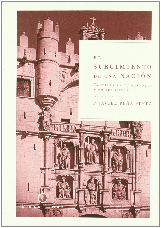 El surgimiento de una nación: Castilla en su historia y en sus mitos Libros de Historia: Amazon.es: Peña Pérez, Francisco Javier: Libros