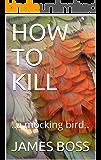 HOW TO KILL: ..a mocking bird..