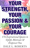 Your Strength, Your Passion  & Your Courage: 176 Inspirational Quotes to Uplift, Motivate & Empower You (Motivational Quotations Book 3)