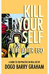 Kill Your Self: Life After Ego: A Guide to Zen Buddhist Practice in Real Life Kindle Edition