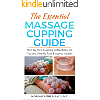 The Essential Massage Cupping Guide : Step-by-Step Cupping Instructions for Treating Chronic Pain & Sports Injuries