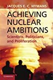 Achieving Nuclear Ambitions: Scientists, Politicians, And Proliferation