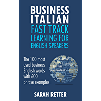BUSINESS ITALIAN: FAST TRACK LEARNING FOR ENGLISH SPEAKERS: The 100 most used English business words with 600 phrase examples. (English Edition)