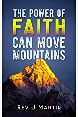 The Power Of Faith Can Move Mountains: Attain health happiness and love. Kindle Edition