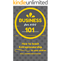 Business For Kids: for beginners - How to teach Entrepreneurship to your Children - Small Business Ideas for Kids (How to Start a Business for Kids - Business for children - Kids business 101 Book 1)