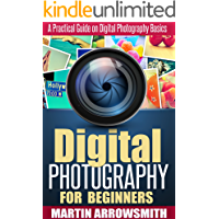 Digital Photography: For Beginners A Practical Guide on Digital Photography Basics (Nikon, Canon, DSLR, Arts and Photography, ISO, Shutter Speed, Aperture)