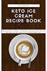 KETO ICE CREAM RECIPE BOOK: Homemade keto- friendly ice creams, frozen desert recipes and healthy low carb treats for ketogenic diet Kindle Edition