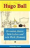 Hermann Hesse: Sein Leben und sein Werk (Roman) - Vollständige Ausgabe