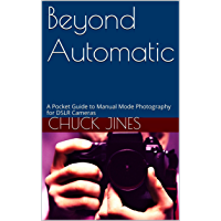 Beyond Automatic: A Pocket Guide to Manual Mode Photography for DSLR Cameras