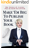 Make 'Em Beg to Publish Your Book: How To Reach A Larger Audience & Make A Full-Time Income In The Extremely Overcrowded World of Personal Development