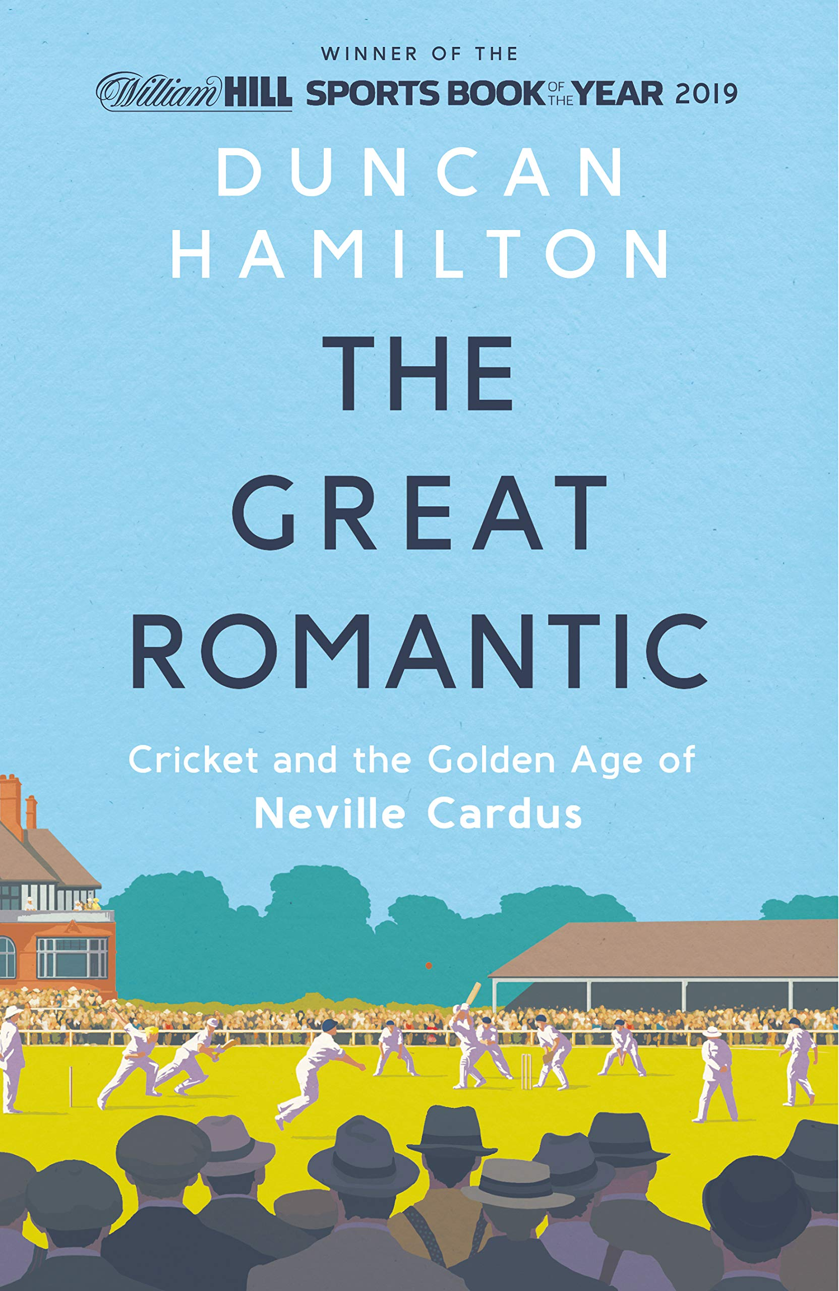 The Great Romantic  Cricket And The Golden Age Of Neville Cardus   Winner Of William Hill Sports Book Of The Year 2019
