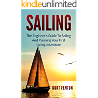 SAILING: The Beginner's Guide To Sailing And Planning Your First Sailing Adventure. (New sailor, Yachting, Boating, Seamanship)