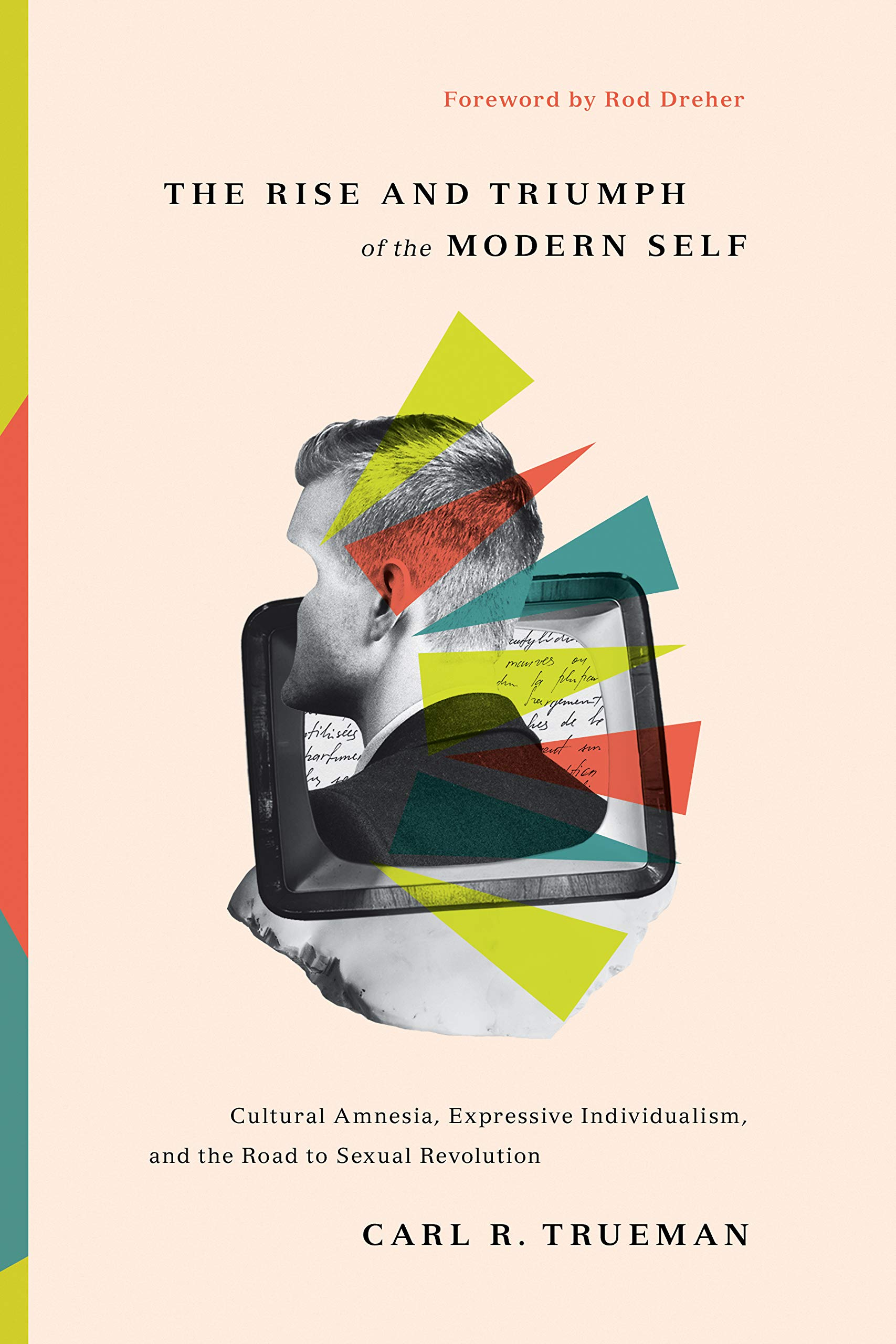 The Rise and Triumph of the Modern Self: Cultural Amnesia, Expressive  Individualism, and the Road to Sexual Revolution: Trueman, Carl R., Dreher,  Rod: 9781433556333: Amazon.com: Books