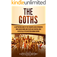 The Goths: A Captivating Guide to the Visigoths and Ostrogoths Who Sacked Rome and Played an Essential Role in the Fall…