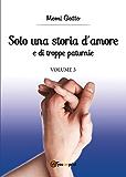Solo una storia d'amore e di troppe paturnie. Volume 3 (Trilogia delle paturnie)
