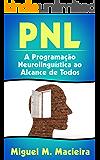PNL: A Programação Neurolinguística ao Alcance de Todos (Controle sua Mente, Gerencie suas Emoções, Vença seus Medos)