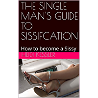 THE SINGLE MAN'S GUIDE TO SISSIFCATION: How to become a Sissy, Follow these rules at home (The Single Man's Guide to…