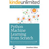 Python Machine Learning  from Scratch: Hands-On Guide To Machine Learning for Absolute Beginners, Neural Networks, Scikit-Learn, Deep Learning, TensorFlow, Data Analytics, Python, Data Science