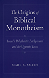 The Origins of Biblical Monotheism: Israel's Polytheistic Background and the Ugaritic Texts