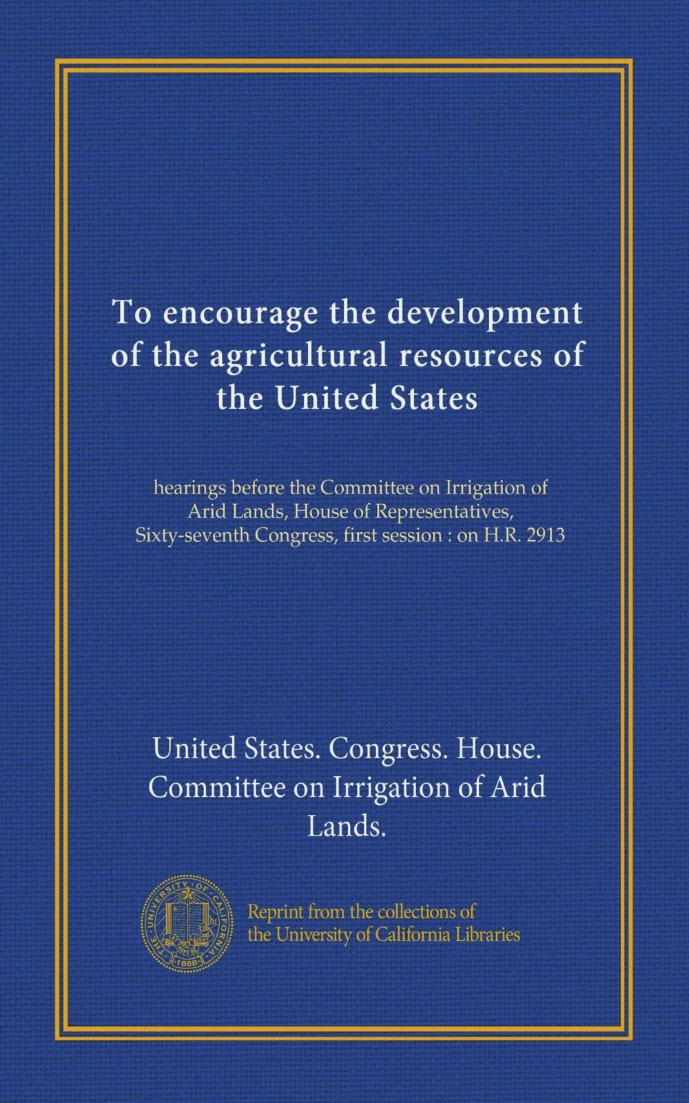 To encourage the development of the agricultural resources of the United States: hearings before the Committee on Irrigation of Arid Lands, House of ... Congress, first session : on H.R. 2913