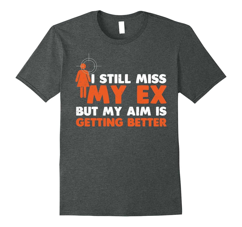 """I Still Miss My Ex But My Aim Is Getting Better"" TShirt"