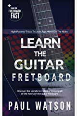 Learning And Memorizing The Notes On The Guitar Fretboard Fast (Focus On How To Play The Guitar) Kindle Edition