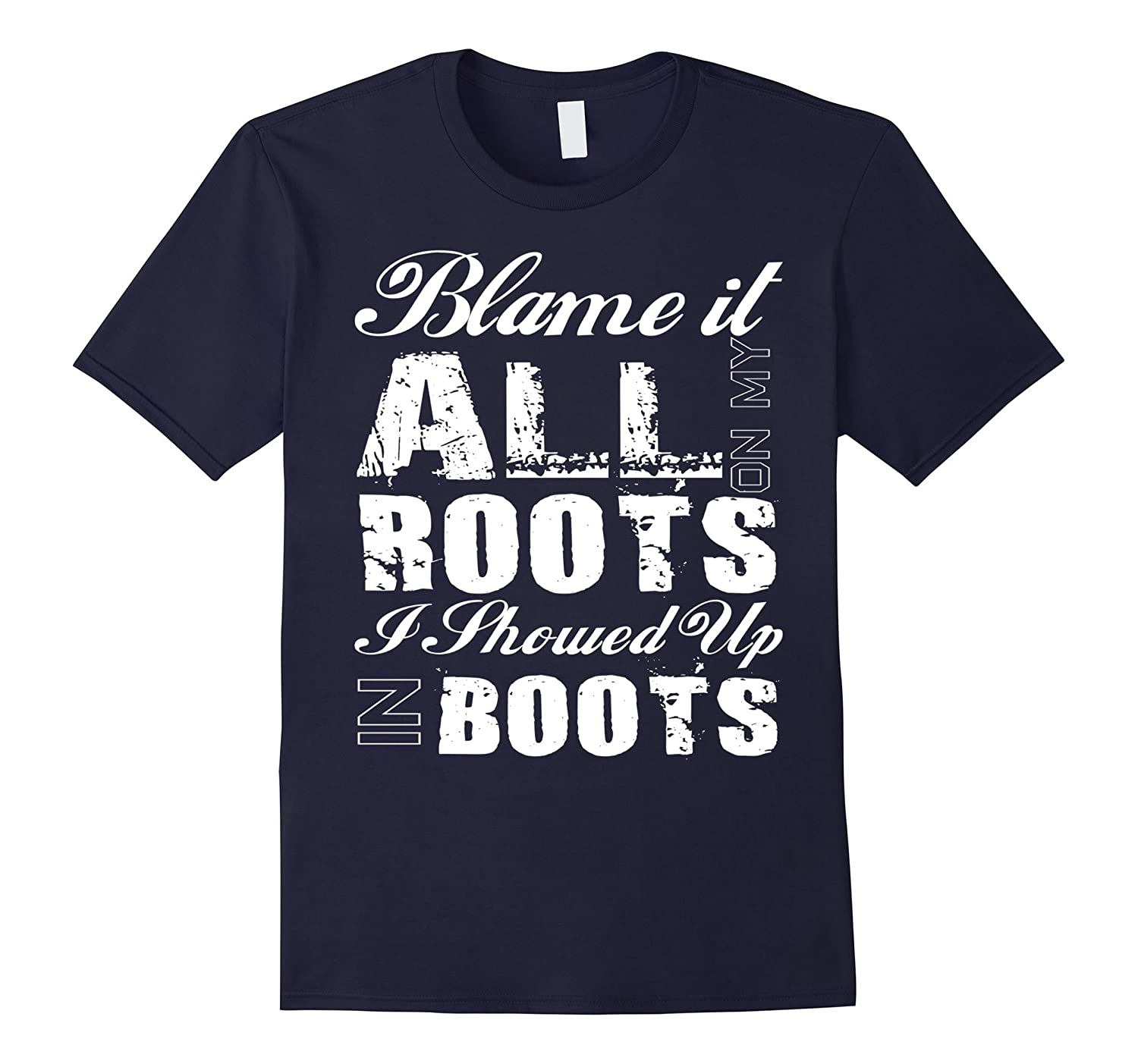 Blame It All On My Roots I Showed Up In Boots Country Tee T-FL