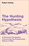 The Hunting Hypothesis: A Personal Conclusion Concerning the Evolutionary Nature of Man (Robert Ardrey's Nature of Man series Book 4)