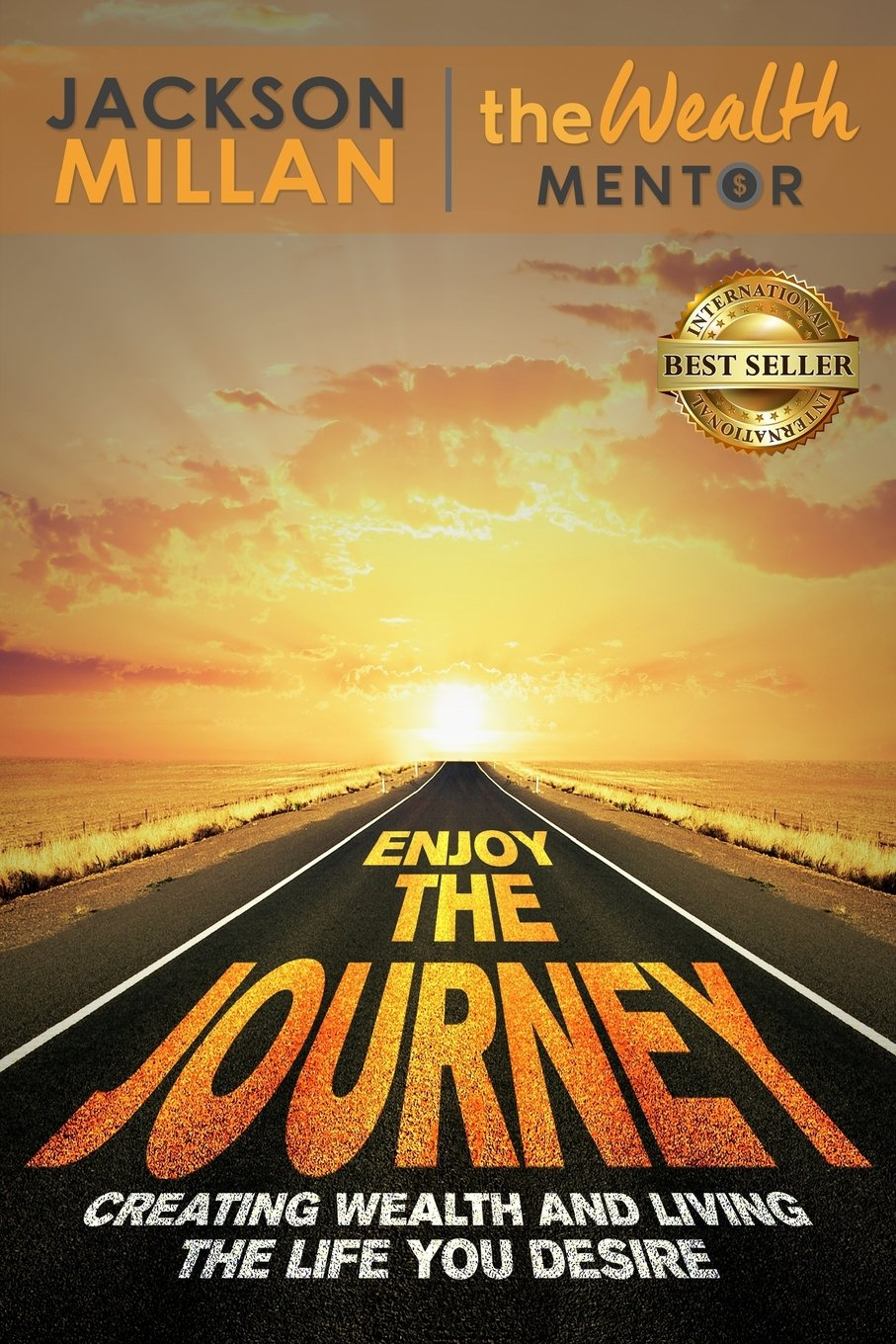 Enjoy The Journey: Creating Wealth and Living the Life You Desire
