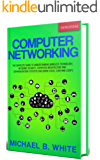 Computer Networking: The Complete Guide to Understanding Wireless Technology, Network Security, Computer Architecture and Communications Systems (Including Cisco, CCNA and CCENT)