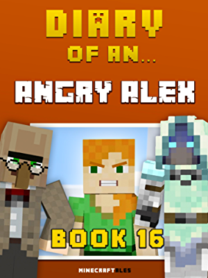 Diary of an Angry Alex: Book 16 [An Unofficial Minecraft Book] (Minecraft Tales 93)