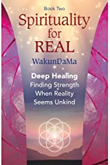 Spirituality for REAL: Deep Healing. Finding Strength when Reality Seems Unkind Kindle Edition