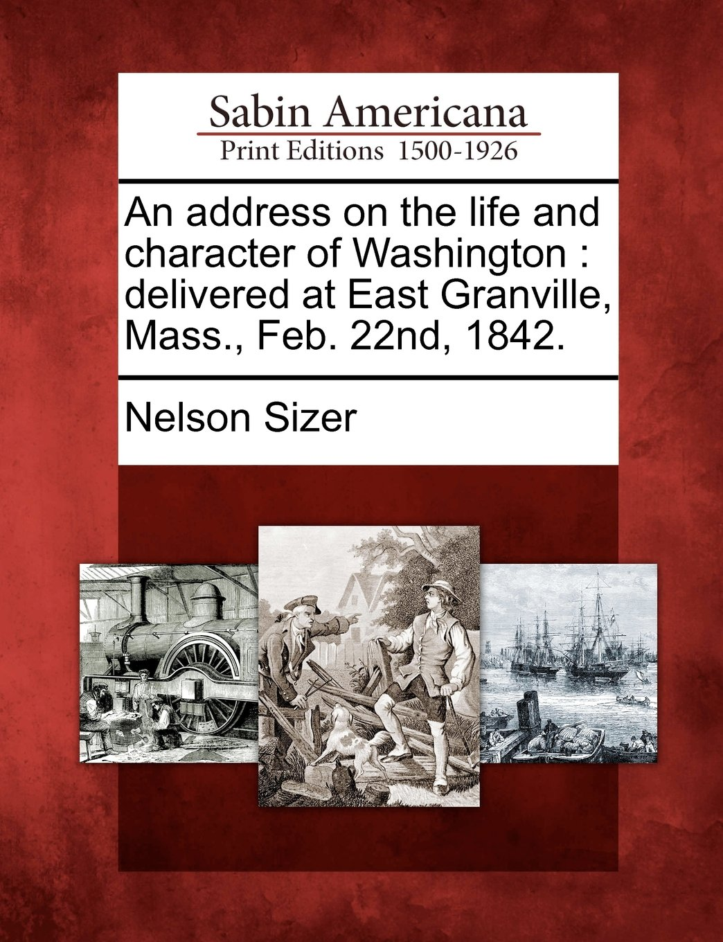 Read Online An address on the life and character of Washington: delivered at East Granville, Mass., Feb. 22nd, 1842. PDF