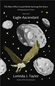 The Man Who Found Birds among the Stars, Part One: Eagle Ascendant: A Biographical Fiction