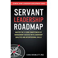 Servant Leadership Roadmap: Master the 12 Core Competencies of Management Success...
