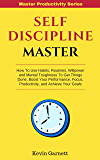 Self-Discipline Master: How To Use Habits, Routines, Willpower and Mental Toughness To Get Things Done, Boost Your Performance, Focus, Productivity, and ... Your Goals (Master Productivity Series)