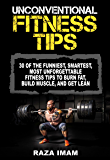 Unconventional Fitness Tips: 30 of the Funniest, Smartest, Most Unforgettable Fitness Tips to Burn Fat, Build Muscle, and Get Lean