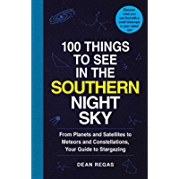 100 Things to See in the Southern Night Sky: From Planets and Satellites to Meteors and Constellations, Your Guide to…