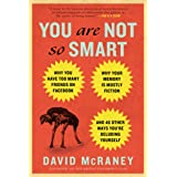 You Are Not So Smart: Why You Have Too Many Friends on Facebook, Why Your Memory Is Mostly Fiction, an d 46 Other Ways You're