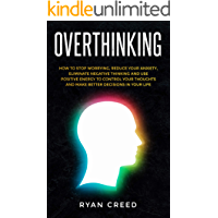 Overthinking: How to Stop Worrying, Reduce Your Anxiety, Eliminate Negative Thinking and Use Positive Energy To Control Your Thoughts and Make Better Decisions in Your Life