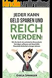 Jeder kann Geld sparen und reich werden!: Wie Sie durch ein verändertes Bewusstsein Vermögen aufbauen und dauerhafte finanzielle Sicherheit erlangen können ... werden und die finanzielle Freiheit 1)